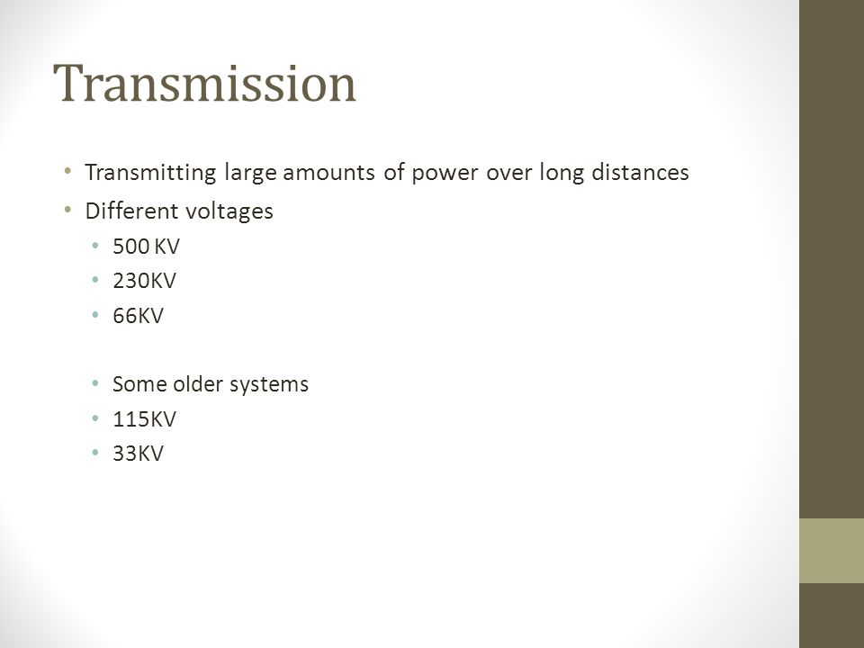 Transmission Transmitting large amounts of power over long distances Different voltages 500 KV 230KV 66KV Some older systems 115KV 33KV