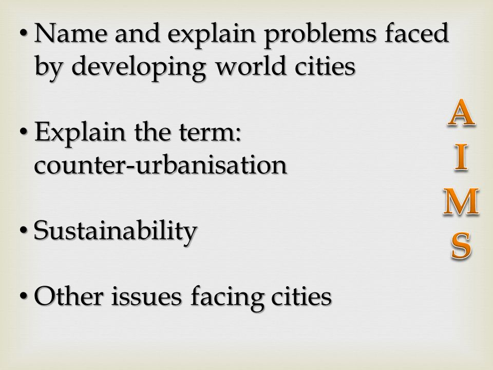 Name and explain problems faced by developing world cities Name and explain problems faced by developing world cities Explain the term: counter-urbanisation Explain the term: counter-urbanisation Sustainability Sustainability Other issues facing cities Other issues facing cities