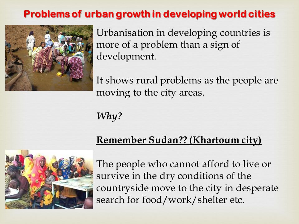 Problems of urban growth in developing world cities Urbanisation in developing countries is more of a problem than a sign of development.
