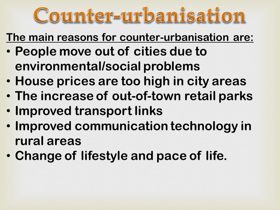 The main reasons for counter-urbanisation are: People move out of cities due to environmental/social problems House prices are too high in city areas The increase of out-of-town retail parks Improved transport links Improved communication technology in rural areas Change of lifestyle and pace of life.