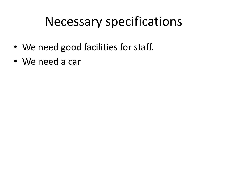 Necessary specifications We need good facilities for staff. We need a car