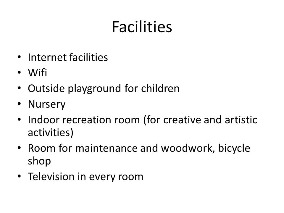 Facilities Internet facilities Wifi Outside playground for children Nursery Indoor recreation room (for creative and artistic activities) Room for maintenance and woodwork, bicycle shop Television in every room