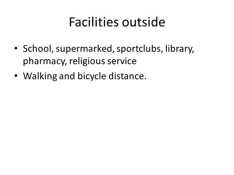 Facilities outside School, supermarked, sportclubs, library, pharmacy, religious service Walking and bicycle distance.