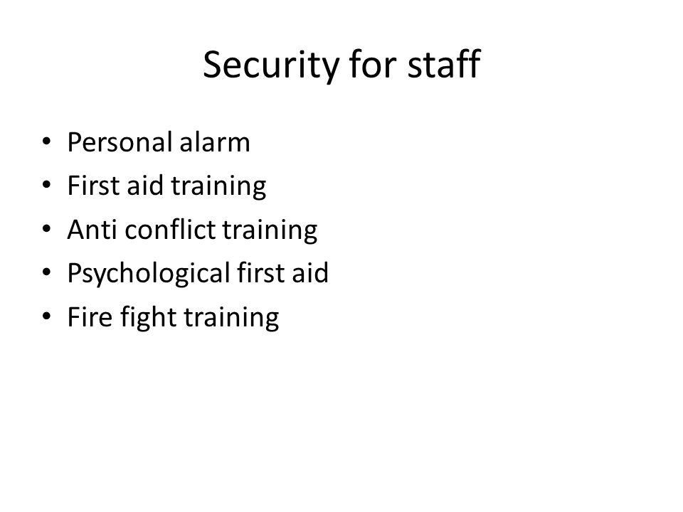 Security for staff Personal alarm First aid training Anti conflict training Psychological first aid Fire fight training
