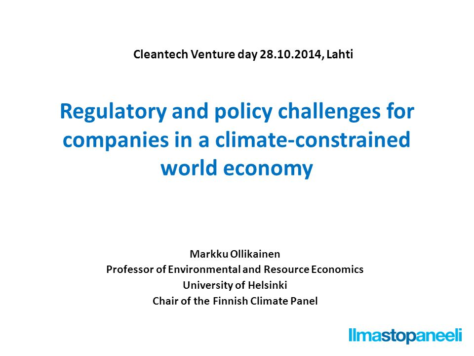 Regulatory and policy challenges for companies in a climate-constrained world economy Markku Ollikainen Professor of Environmental and Resource Economics University of Helsinki Chair of the Finnish Climate Panel Cleantech Venture day 28.10.2014, Lahti