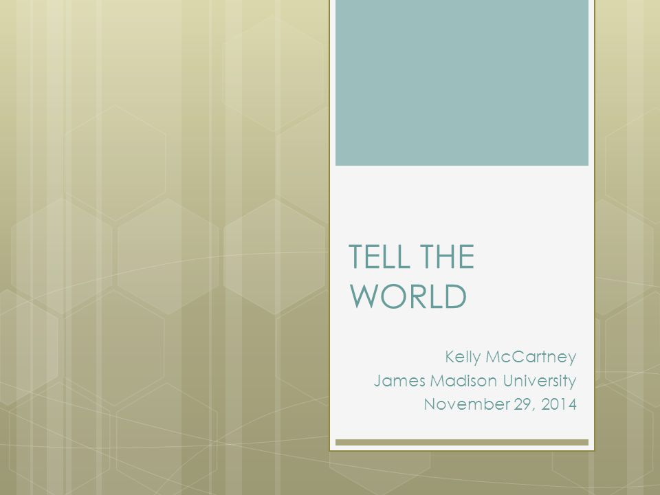 TELL THE WORLD Kelly McCartney James Madison University November 29, 2014