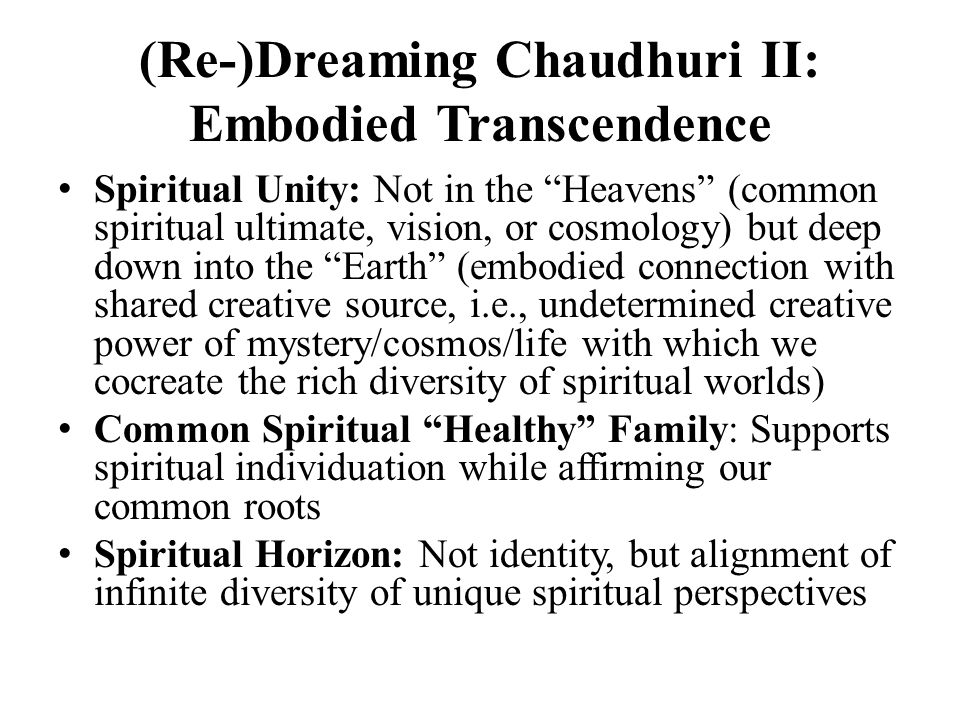 "(Re-)Dreaming Chaudhuri II: Embodied Transcendence Spiritual Unity: Not in the ""Heavens"" (common spiritual ultimate, vision, or cosmology) but deep do"