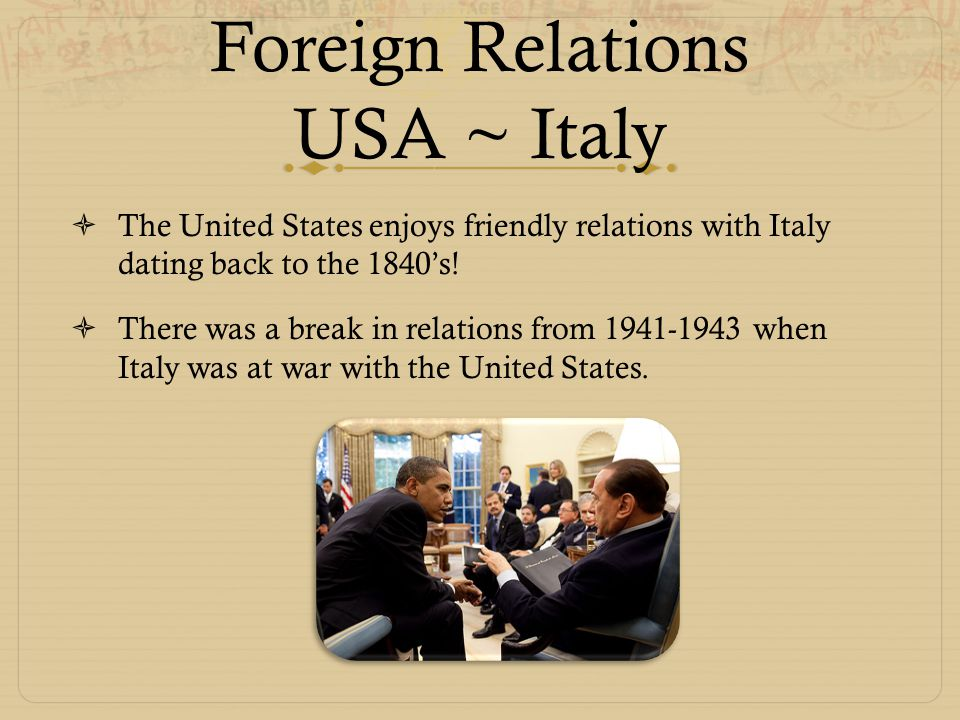 Foreign Relations USA ~ Italy  The United States enjoys friendly relations with Italy dating back to the 1840's!  There was a break in relations fro
