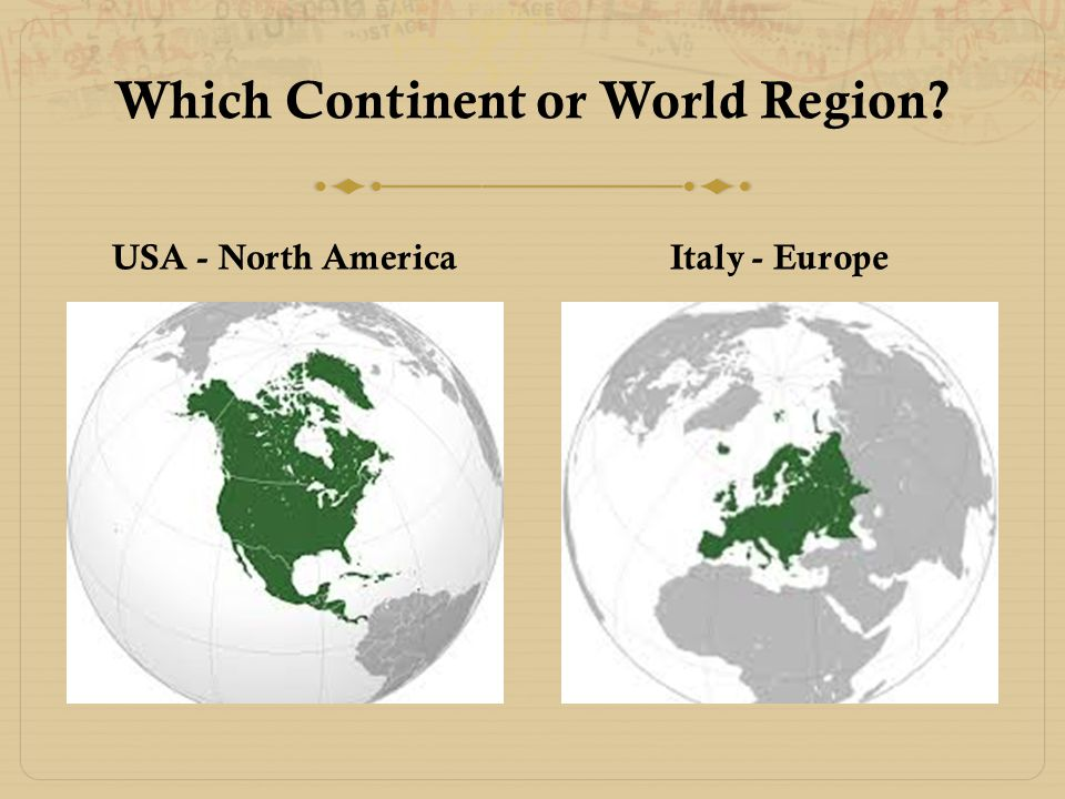 Which Continent or World Region? USA - North America Italy - Europe
