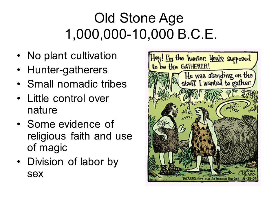 Old Stone Age 1,000,000-10,000 B.C.E. No plant cultivation Hunter-gatherers Small nomadic tribes Little control over nature Some evidence of religious