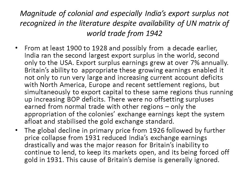 Magnitude of colonial and especially India's export surplus not recognized in the literature despite availability of UN matrix of world trade from 1942 From at least 1900 to 1928 and possibly from a decade earlier, India ran the second largest export surplus in the world, second only to the USA.