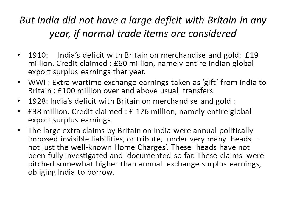 But India did not have a large deficit with Britain in any year, if normal trade items are considered 1910: India's deficit with Britain on merchandise and gold: £19 million.