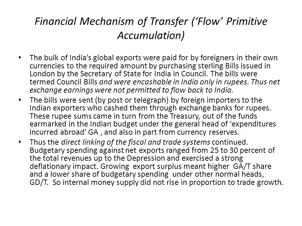 Financial Mechanism of Transfer ('Flow' Primitive Accumulation) The bulk of India's global exports were paid for by foreigners in their own currencies to the required amount by purchasing sterling Bills issued in London by the Secretary of State for India in Council.