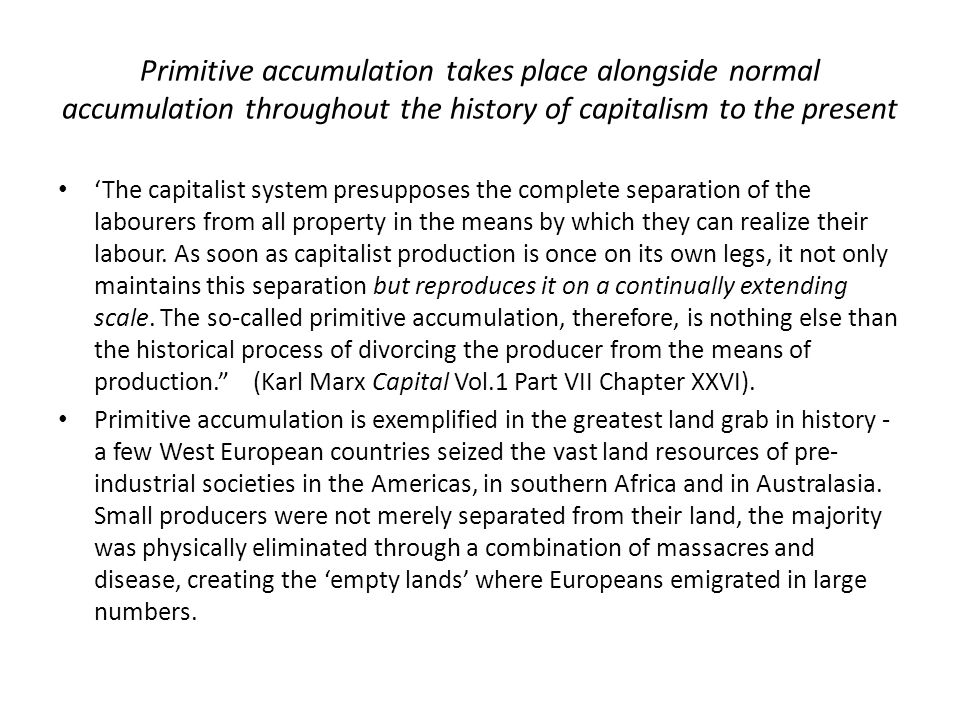 Primitive accumulation takes place alongside normal accumulation throughout the history of capitalism to the present 'The capitalist system presupposes the complete separation of the labourers from all property in the means by which they can realize their labour.