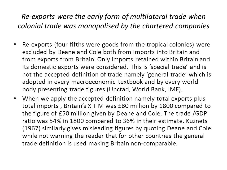 Re-exports were the early form of multilateral trade when colonial trade was monopolised by the chartered companies Re-exports (four-fifths were goods from the tropical colonies) were excluded by Deane and Cole both from imports into Britain and from exports from Britain.