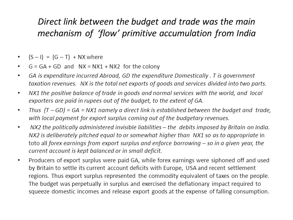 Direct link between the budget and trade was the main mechanism of 'flow' primitive accumulation from India (S – I) = (G – T) + NX where G = GA + GD and NX = NX1 + NX2 for the colony GA is expenditure incurred Abroad, GD the expenditure Domestically.
