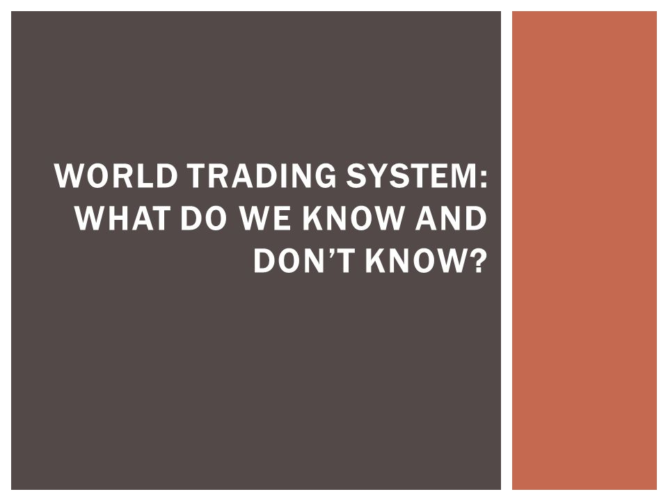 WORLD TRADING SYSTEM: WHAT DO WE KNOW AND DON'T KNOW