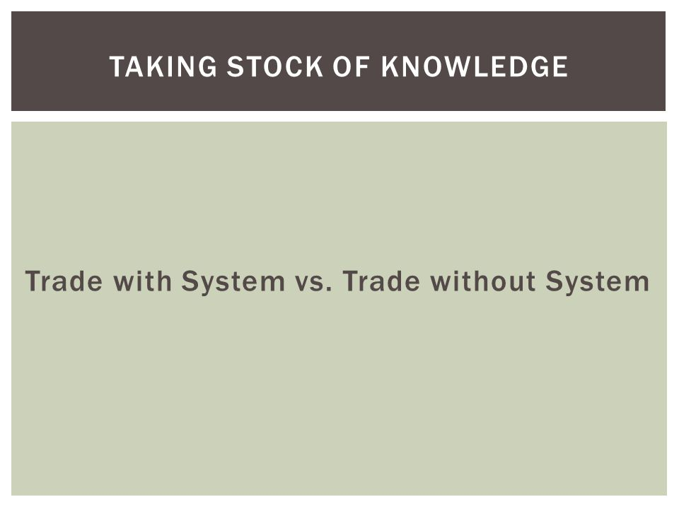 Trade with System vs. Trade without System TAKING STOCK OF KNOWLEDGE