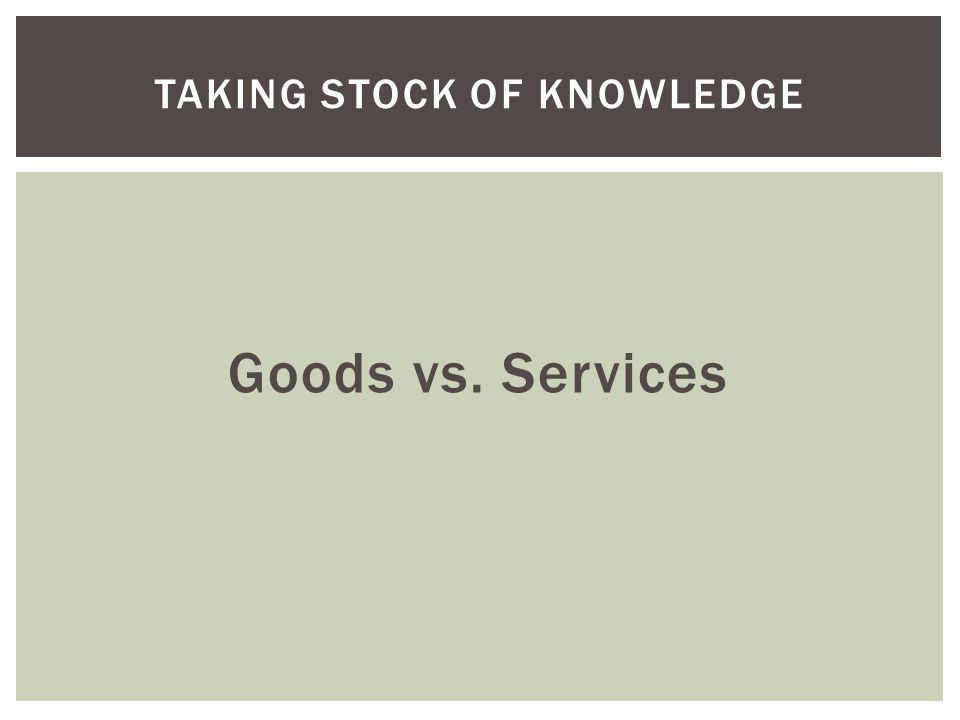 Goods vs. Services TAKING STOCK OF KNOWLEDGE