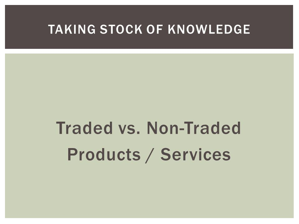 Traded vs. Non-Traded Products / Services TAKING STOCK OF KNOWLEDGE