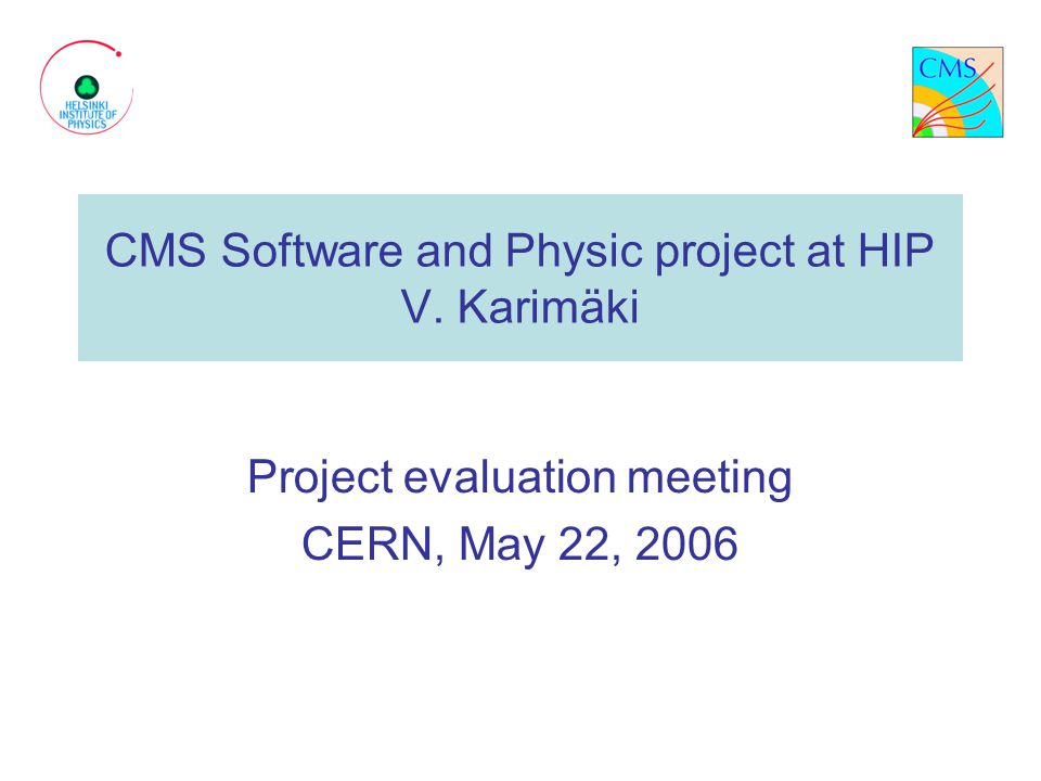 CMS Software and Physic project at HIP V. Karimäki Project evaluation meeting CERN, May 22, 2006