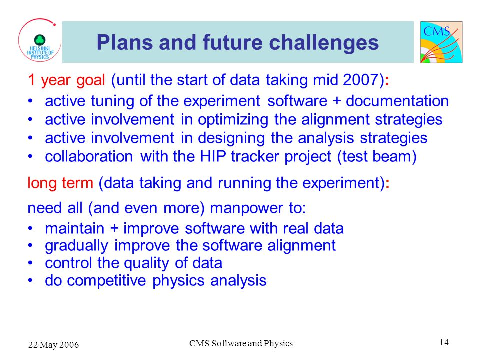 22 May 2006 CMS Software and Physics 14 Plans and future challenges 1 year goal (until the start of data taking mid 2007): active tuning of the experiment software + documentation active involvement in optimizing the alignment strategies active involvement in designing the analysis strategies collaboration with the HIP tracker project (test beam) long term (data taking and running the experiment): need all (and even more) manpower to: maintain + improve software with real data gradually improve the software alignment control the quality of data do competitive physics analysis