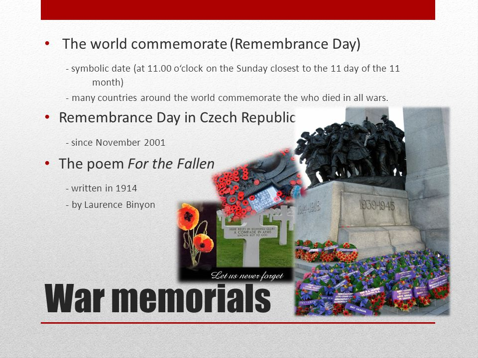 War memorials The world commemorate (Remembrance Day) - symbolic date (at 11.00 o'clock on the Sunday closest to the 11 day of the 11 month) - many countries around the world commemorate the who died in all wars.
