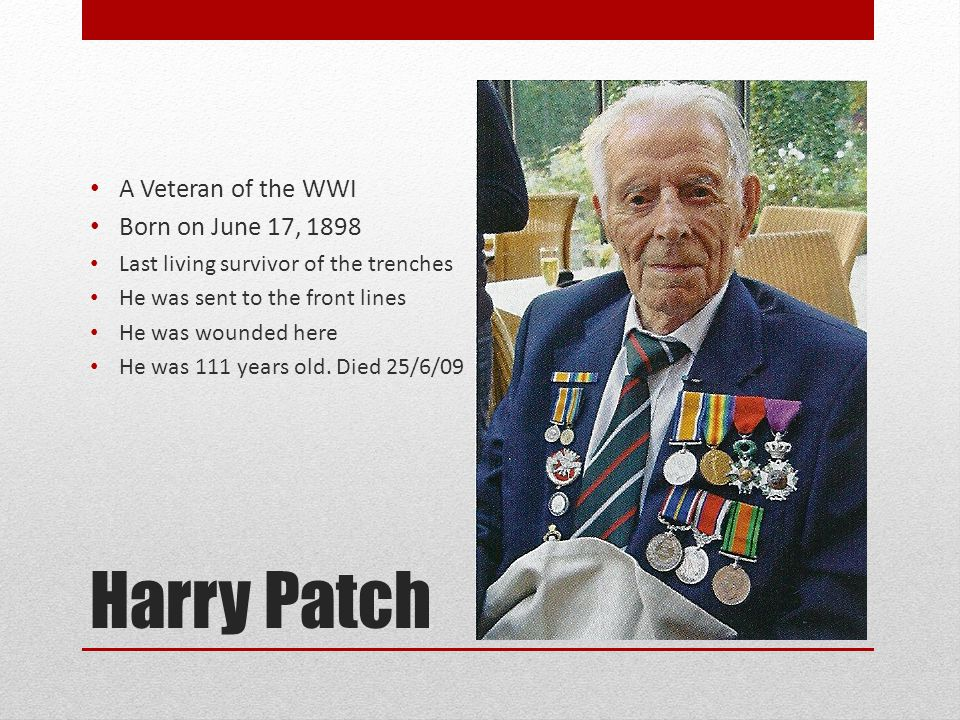 Harry Patch A Veteran of the WWI Born on June 17, 1898 Last living survivor of the trenches He was sent to the front lines He was wounded here He was 111 years old.