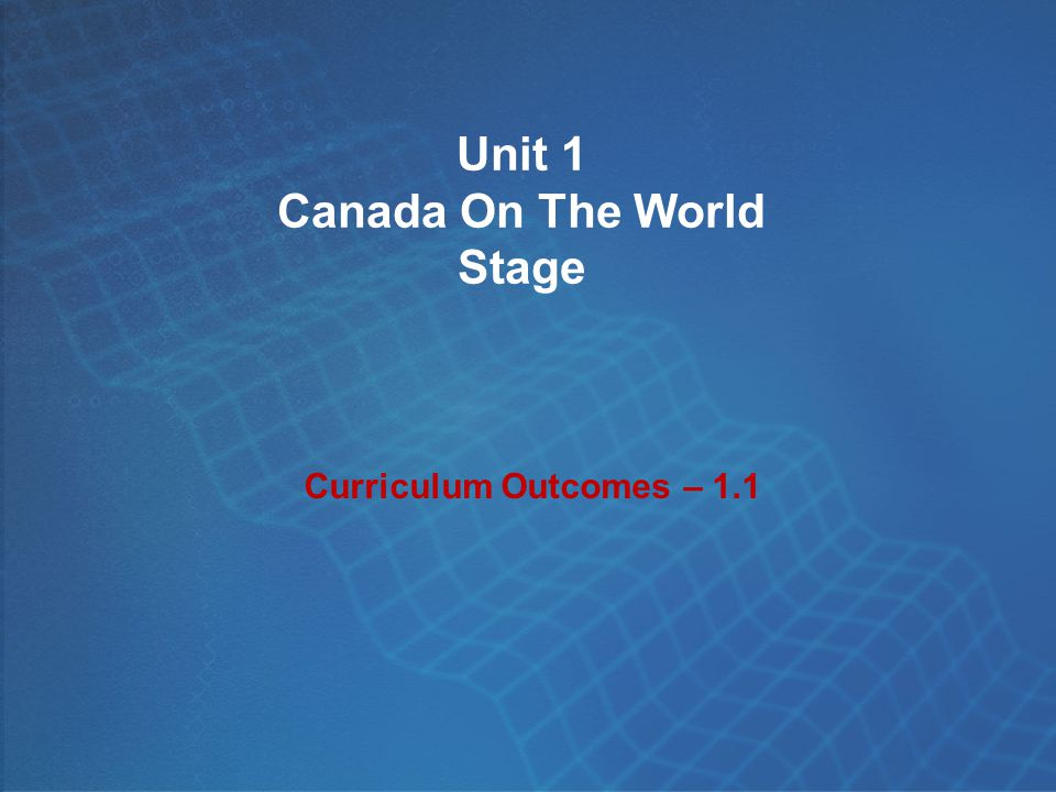 Unit 1 Canada On The World Stage Curriculum Outcomes – 1.1