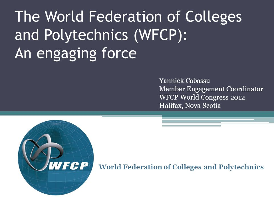 The World Federation of Colleges and Polytechnics (WFCP): An engaging force World Federation of Colleges and Polytechnics Yannick Cabassu Member Engagement Coordinator WFCP World Congress 2012 Halifax, Nova Scotia