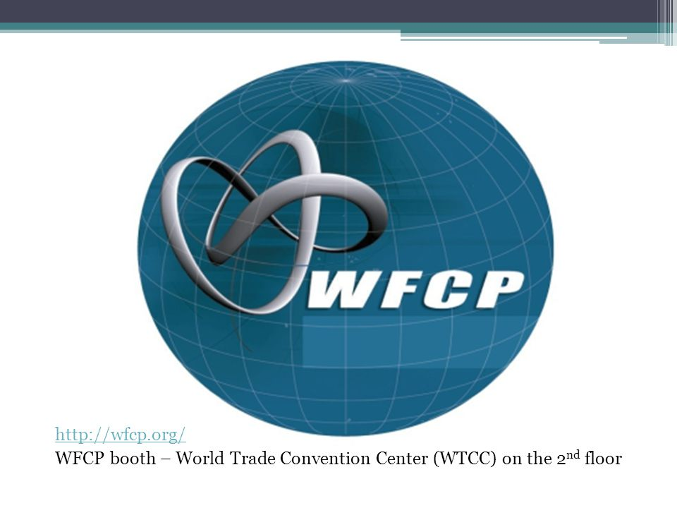 http://wfcp.org/ WFCP booth – World Trade Convention Center (WTCC) on the 2 nd floor