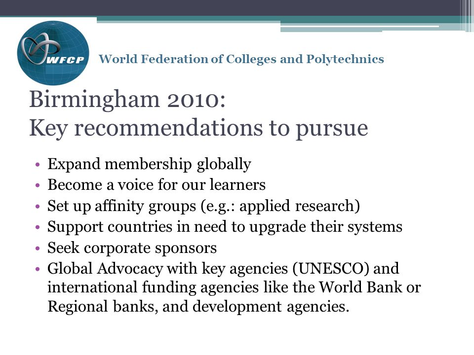 World Federation of Colleges and Polytechnics Birmingham 2010: Key recommendations to pursue Expand membership globally Become a voice for our learners Set up affinity groups (e.g.: applied research) Support countries in need to upgrade their systems Seek corporate sponsors Global Advocacy with key agencies (UNESCO) and international funding agencies like the World Bank or Regional banks, and development agencies.