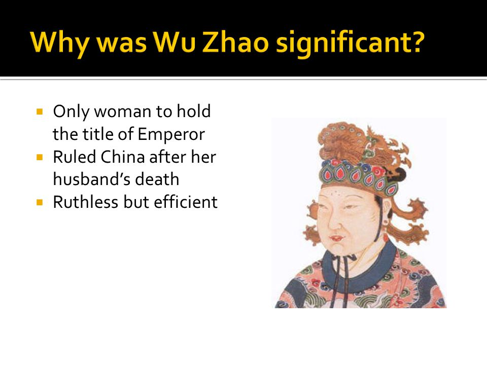  Only woman to hold the title of Emperor  Ruled China after her husband's death  Ruthless but efficient
