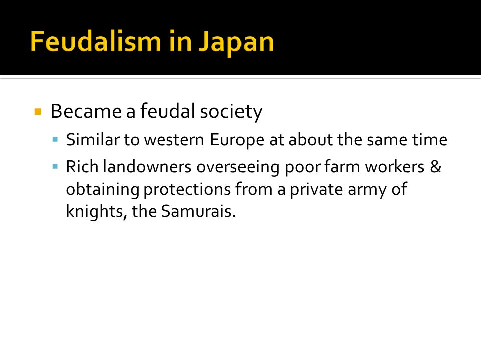  Became a feudal society  Similar to western Europe at about the same time  Rich landowners overseeing poor farm workers & obtaining protections from a private army of knights, the Samurais.