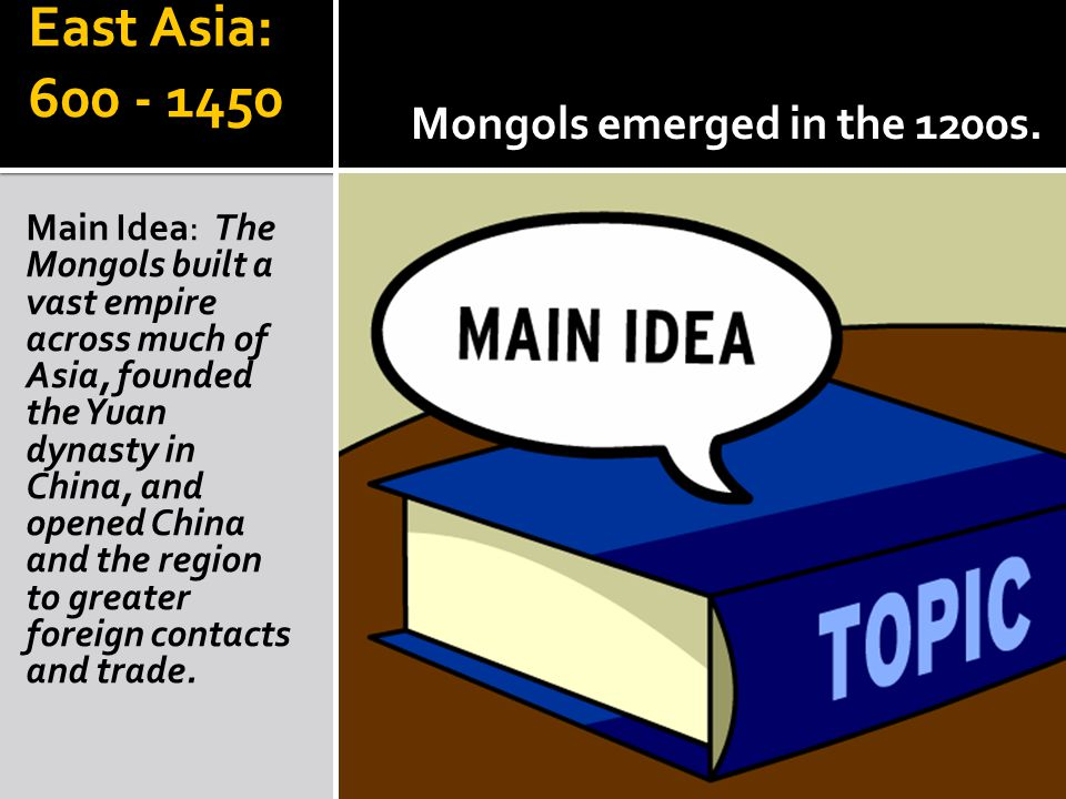 East Asia: 600 - 1450 Main Idea: The Mongols built a vast empire across much of Asia, founded the Yuan dynasty in China, and opened China and the region to greater foreign contacts and trade.