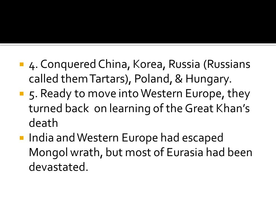  4. Conquered China, Korea, Russia (Russians called them Tartars), Poland, & Hungary.