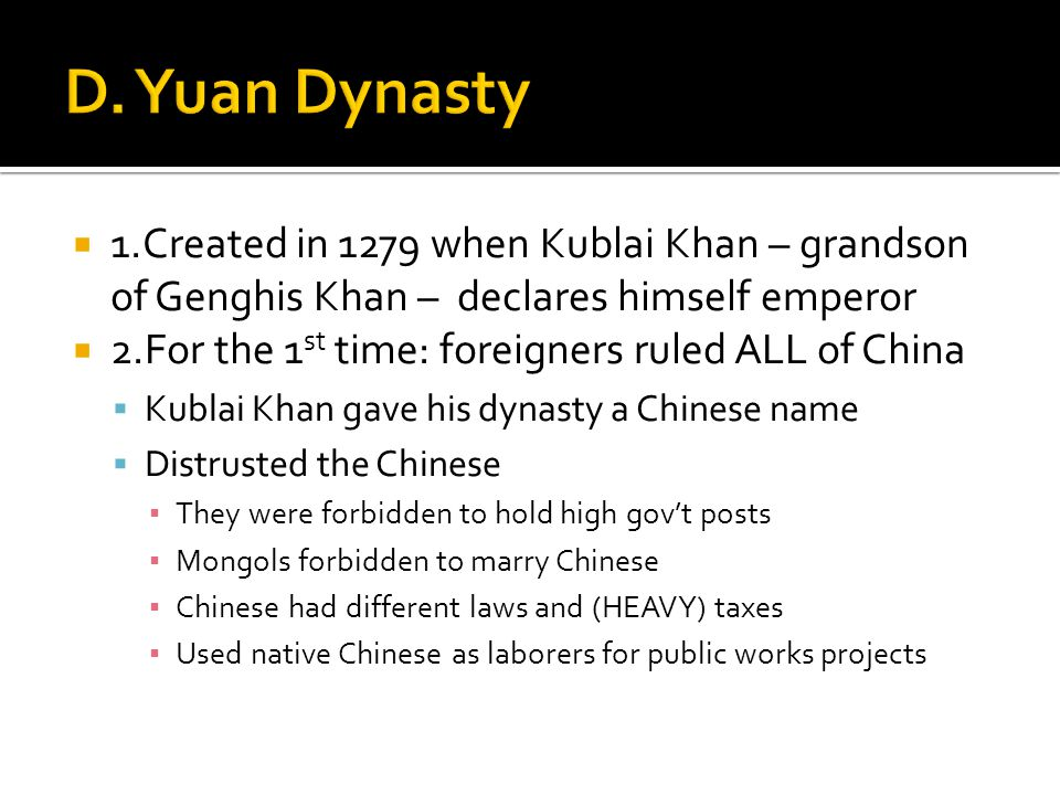  1.Created in 1279 when Kublai Khan – grandson of Genghis Khan – declares himself emperor  2.For the 1 st time: foreigners ruled ALL of China  Kublai Khan gave his dynasty a Chinese name  Distrusted the Chinese ▪ They were forbidden to hold high gov't posts ▪ Mongols forbidden to marry Chinese ▪ Chinese had different laws and (HEAVY) taxes ▪ Used native Chinese as laborers for public works projects