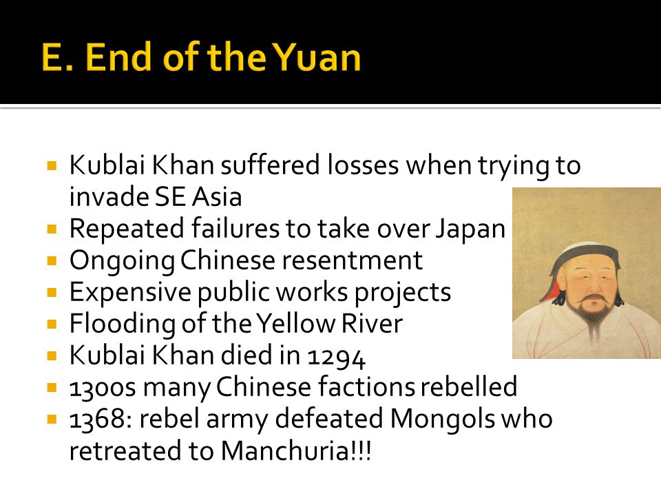 Kublai Khan suffered losses when trying to invade SE Asia  Repeated failures to take over Japan  Ongoing Chinese resentment  Expensive public works projects  Flooding of the Yellow River  Kublai Khan died in 1294  1300s many Chinese factions rebelled  1368: rebel army defeated Mongols who retreated to Manchuria!!!