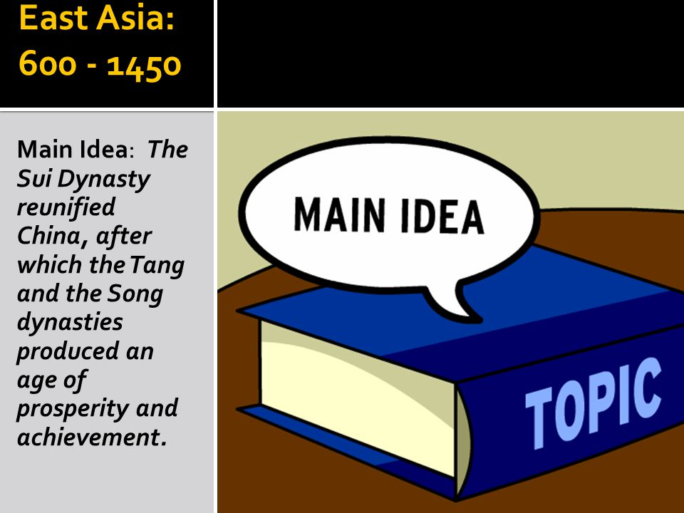 East Asia: 600 - 1450 Main Idea: The Sui Dynasty reunified China, after which the Tang and the Song dynasties produced an age of prosperity and achievement.