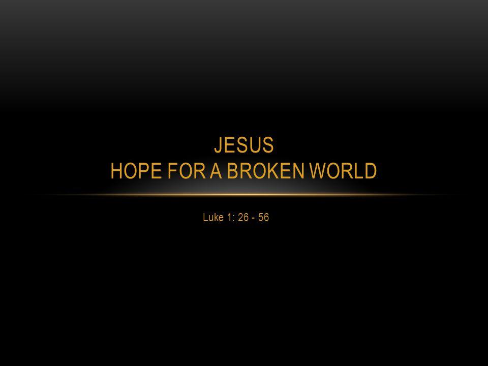 Luke 1: 26 - 56 JESUS HOPE FOR A BROKEN WORLD