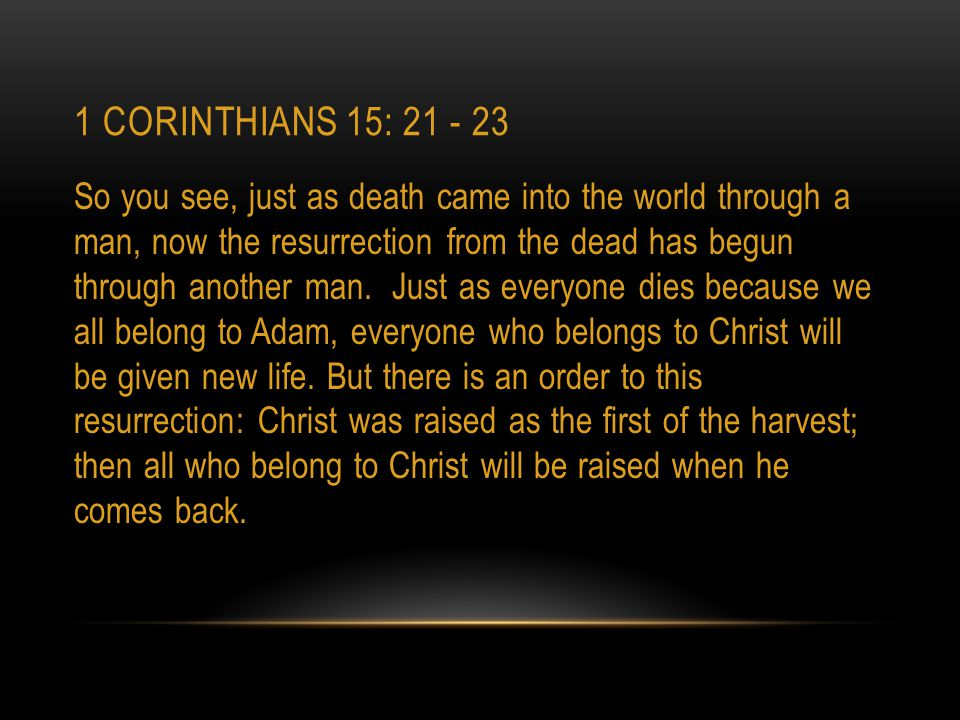 1 CORINTHIANS 15: 21 - 23 So you see, just as death came into the world through a man, now the resurrection from the dead has begun through another ma
