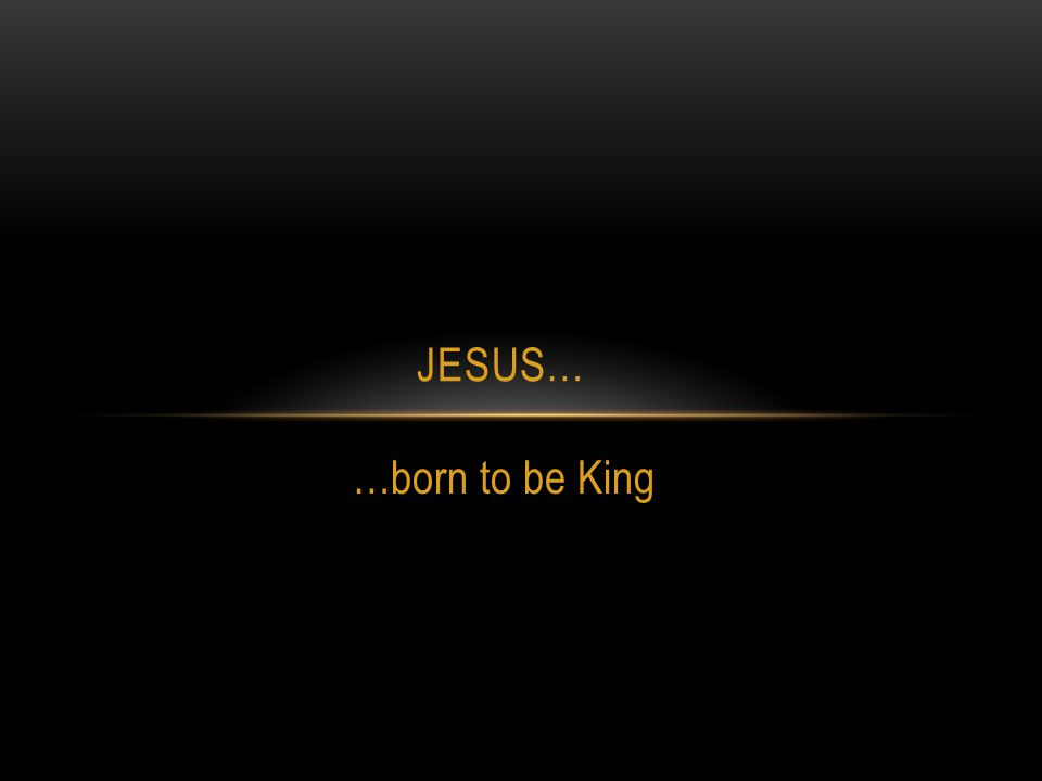 …born to be King JESUS…