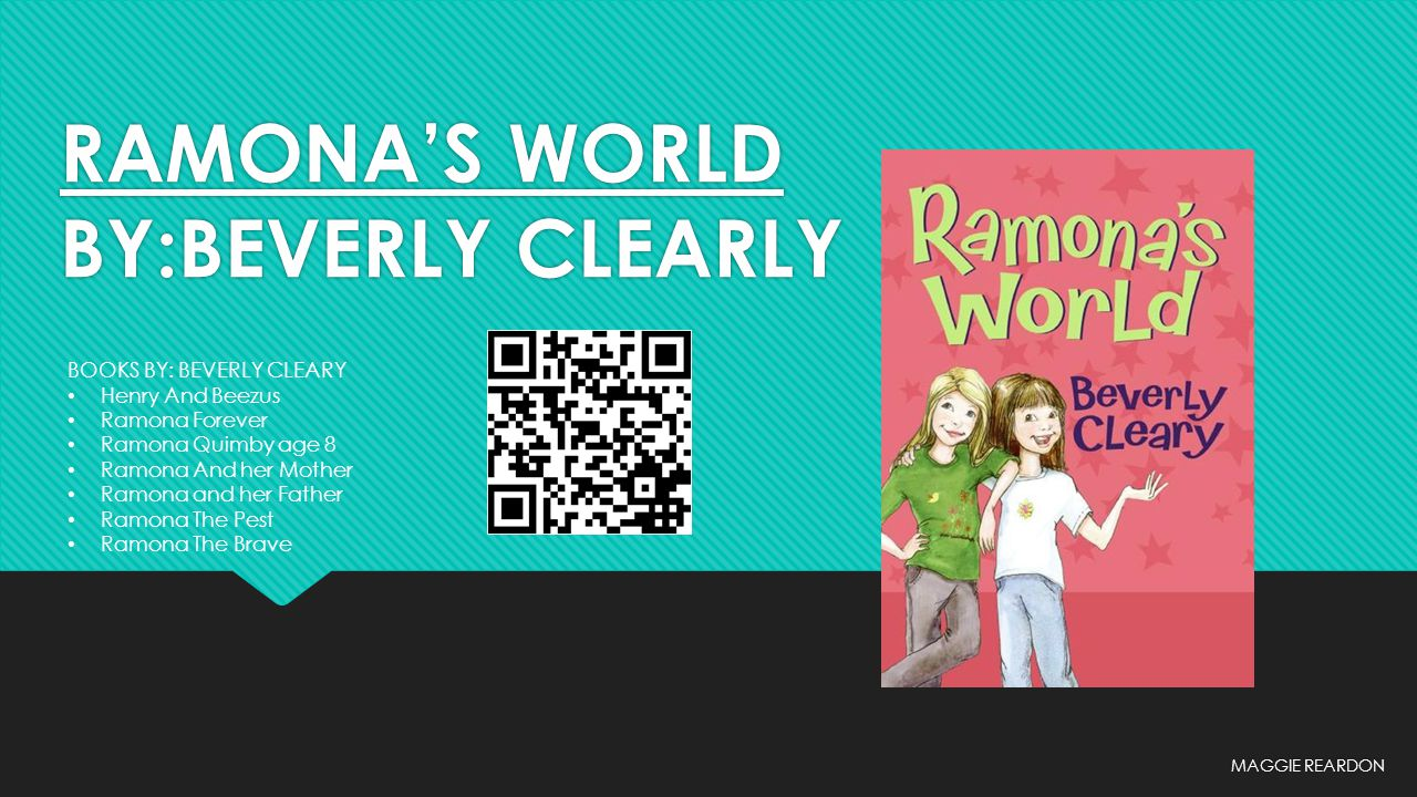 RAMONA'S WORLD BY:BEVERLY CLEARLY MAGGIE REARDON BOOKS BY: BEVERLY CLEARY Henry And Beezus Ramona Forever Ramona Quimby age 8 Ramona And her Mother Ra