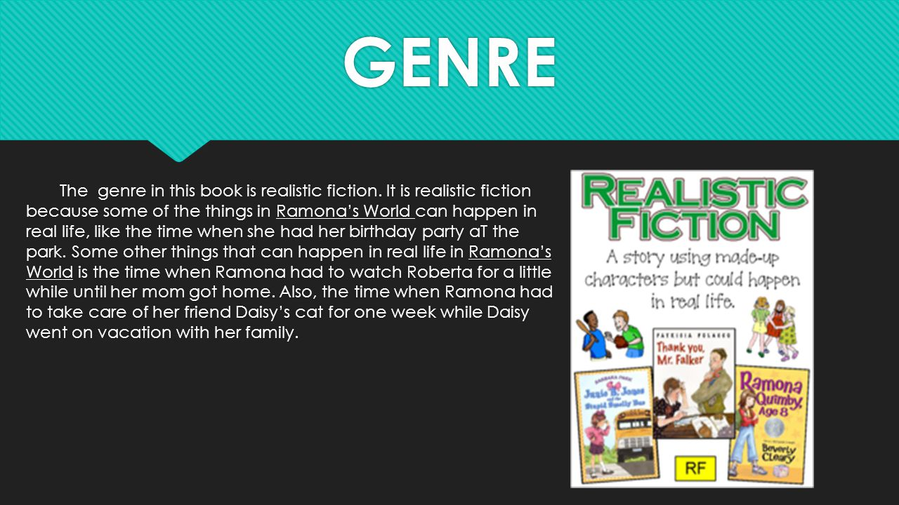 GENRE The genre in this book is realistic fiction. It is realistic fiction because some of the things in Ramona's World can happen in real life, like