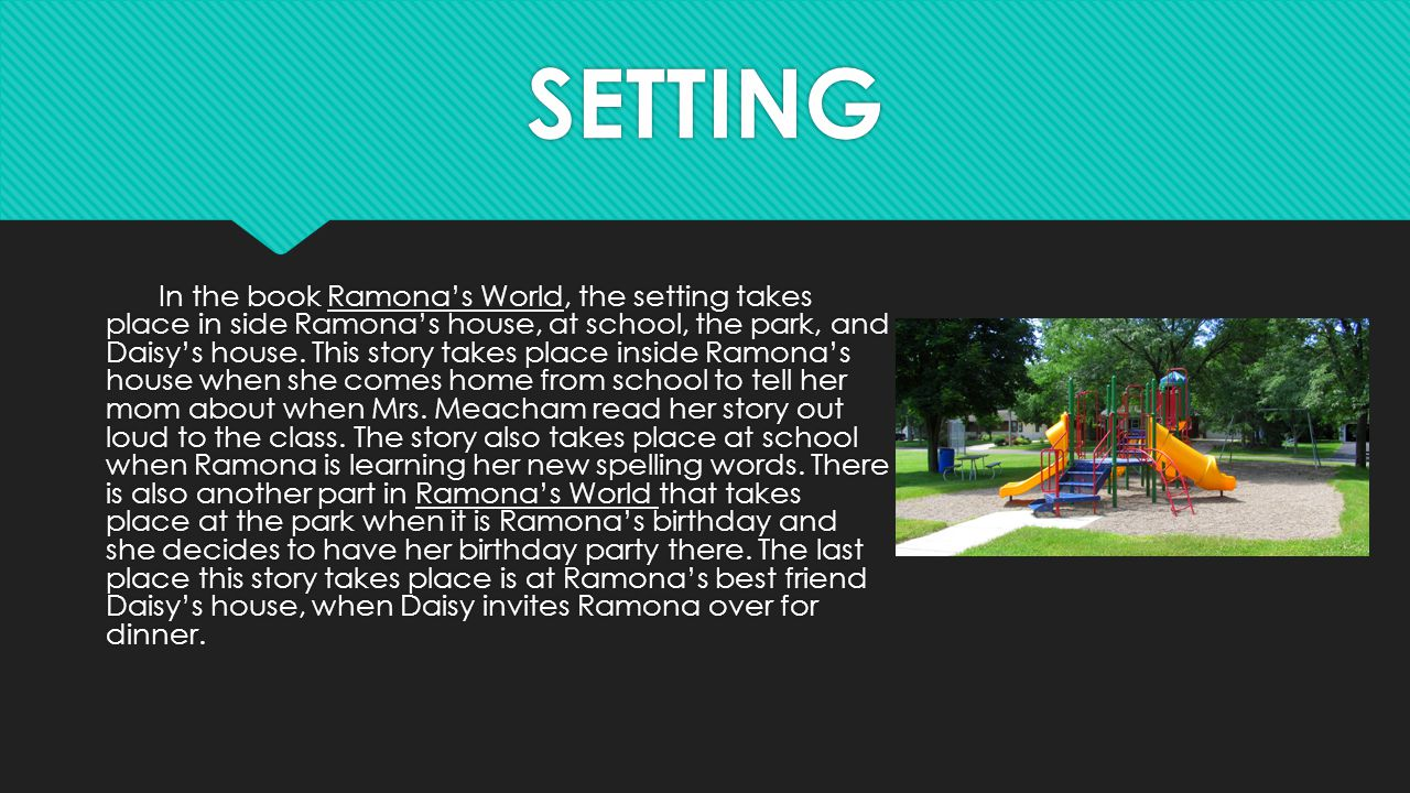 SETTING In the book Ramona's World, the setting takes place in side Ramona's house, at school, the park, and Daisy's house. This story takes place ins