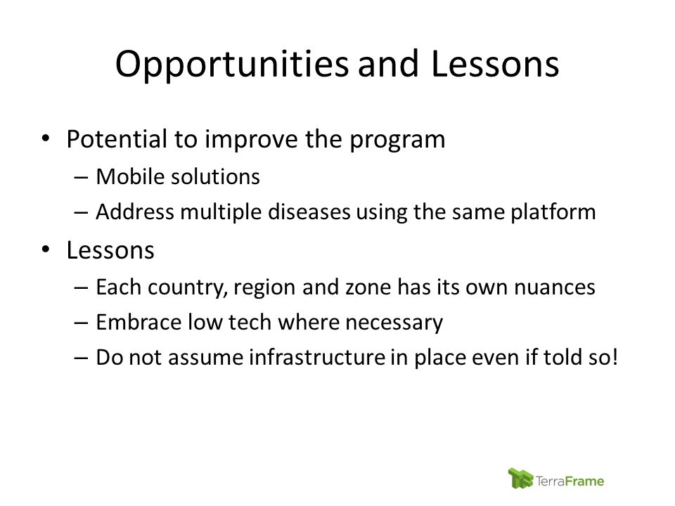 Opportunities and Lessons Potential to improve the program – Mobile solutions – Address multiple diseases using the same platform Lessons – Each country, region and zone has its own nuances – Embrace low tech where necessary – Do not assume infrastructure in place even if told so!