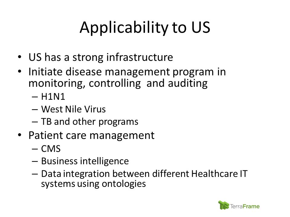 Applicability to US US has a strong infrastructure Initiate disease management program in monitoring, controlling and auditing – H1N1 – West Nile Viru