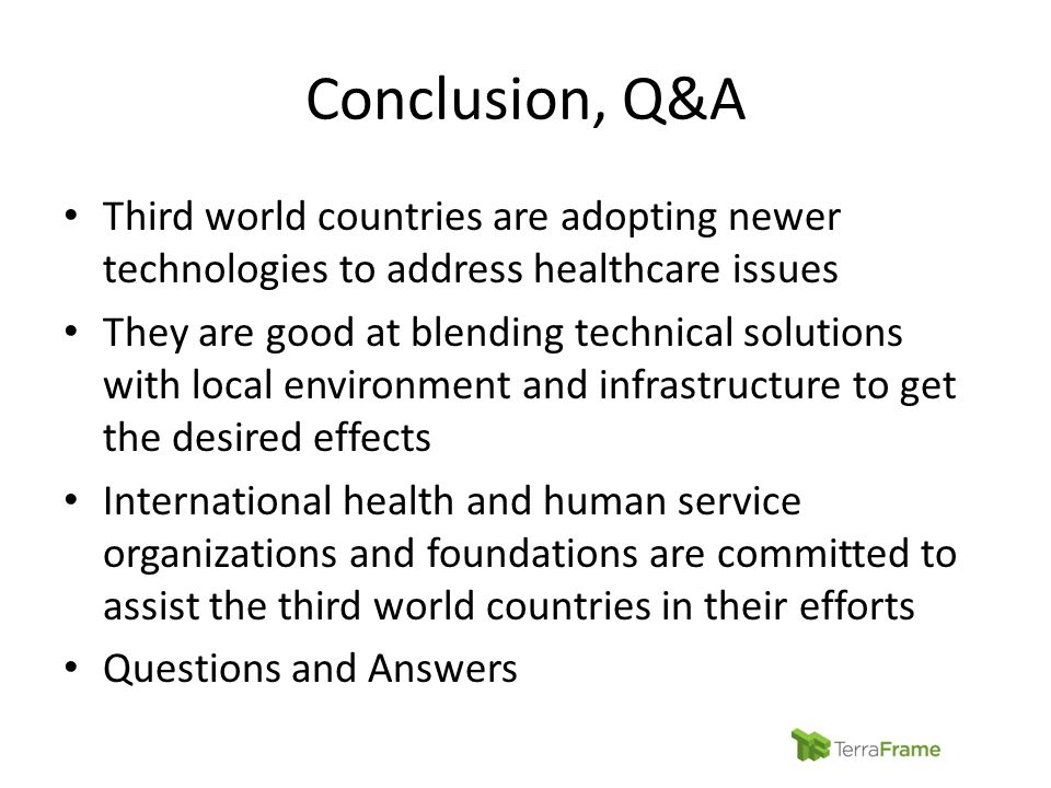 Conclusion, Q&A Third world countries are adopting newer technologies to address healthcare issues They are good at blending technical solutions with local environment and infrastructure to get the desired effects International health and human service organizations and foundations are committed to assist the third world countries in their efforts Questions and Answers