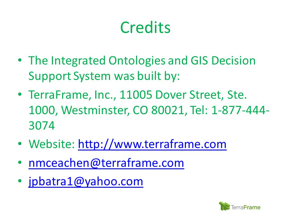 Credits The Integrated Ontologies and GIS Decision Support System was built by: TerraFrame, Inc., 11005 Dover Street, Ste. 1000, Westminster, CO 80021