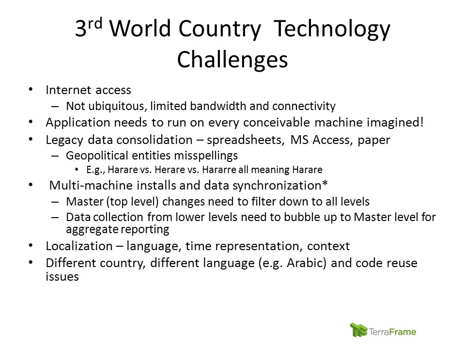 3 rd World Country Technology Challenges Internet access – Not ubiquitous, limited bandwidth and connectivity Application needs to run on every concei